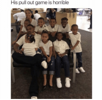 Funny, Game, and Tag Someone: His pull out game is horrible Tag someone with horrible pull out game