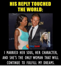 Internet, Memes, and World: HIS REPLY TOUCHED  THE WORLD:  LEG  I MARRIED HER SOUL, HER CHARACTER,  AND SHE'S THE ONLY WOMAN THAT WILL  CONTINUE TO FULFILL MY DREAMS This guy won the internet.. <3
