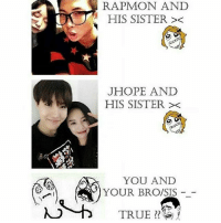 This is kyooott: HIS SISTER  JHOPE AND  HIS SISTER  YOU AND  YOUR BRO/SIS  TRUE This is kyooott
