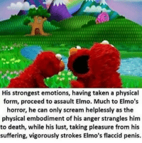 "Dank, Elmo, and Meme: His strongest emotions, having taken a physical  form, proceed to assault Elmo. Much to Elmo's  horror, he can only scream helplessly as the  physical embodiment of his anger strangles him  to death, while his lust, taking pleasure from his  suffering, vigorously strokes Elmo's flaccid penis. <p>. via /r/dank_meme <a href=""http://ift.tt/2nCireN"">http://ift.tt/2nCireN</a></p>"