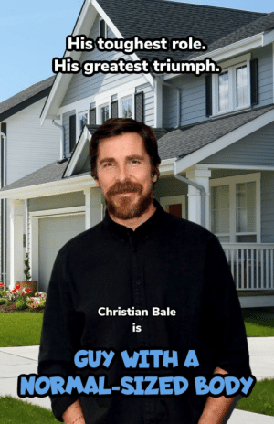 Somebody stop him.: His toughest role.  His greatest triumph.  Christian Bale  is  GUY WITH A  NORMAL-SIZED BODY Somebody stop him.