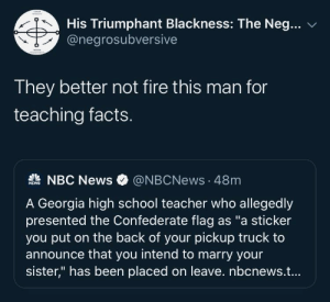 "School Teacher: His Triumphant Blackness: The Neg...  @negrosubversive  They better not fire this man for  teaching facts.  A NBC News  @NBCNews · 48m  NEWS  A Georgia high school teacher who allegedly  presented the Confederate flag as ""a sticker  you put on the back of your pickup truck to  announce that you intend to marry your  sister,"" has been placed on leave. nbcnews.t..."