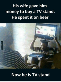 Stand,  /Tv/ , and  Wifes: His wife gave him  money to buy a TV stand.  He spent it on beer  Now he is TV stand