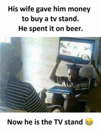 Beer, Memes, and Wife: His wife gave him money  to buy a tv stand.  He spent it on beer.  Now he is the TV stand