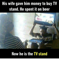 9gag, Beer, and Memes: His wife gave him money to buy IV  stand. He spent it on beer  Now he is the TV stand He is outSTANDingly good. Follow @9gag to laugh more. 9gag man beer wife