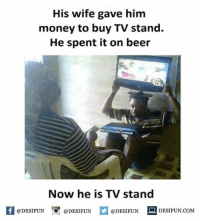Be Like, Beer, and Meme: His wife gave him  money to buy TV stand.  He spent it on beer  Now he is TV stand  困@DESIFUN 증@DESIFUN  @DESIFUN DESIFUN.COM Twitter: BLB247 Snapchat : BELIKEBRO.COM belikebro sarcasm meme Follow @be.like.bro