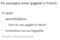 Girl, Live, and Spain: his youngest sister giggled in French.  irl-spain:  samanthabarXX:  how do you giggle in french  honhonhon oui oui baguette  Source: bisexualvampire I can live off of baguettes