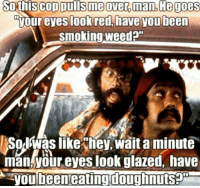 Happy Holidaze 420: hiscop Dullsmeover man, He goes  your eyes look red, have you been  Smoking weed  SorIwas like hey,wait a minute  man your eyes look glazed, have  you been eating doughnuts Happy Holidaze 420