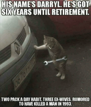 I hear he also has an expensive cat nip habit.: HISNAMES  DA  SIXYEARS UNTIL RETIREMENT  SIXYEARS UNTIL RETIREMENT  TWO PACKADAY HABIT THREE EX-WIVES. RUMORED  TO HAVE KILLED A MAN IN 1993. I hear he also has an expensive cat nip habit.
