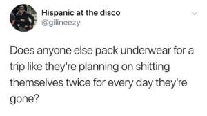 from twitter.com/gilineezy: Hispanic at the disco  @gilineezy  Does anyone else pack underwear for a  trip like they're planning on shitting  themselves twice for every day they're  gone? from twitter.com/gilineezy