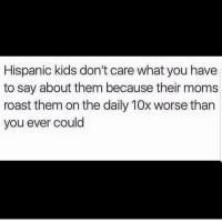 Latinos, Memes, and Moms: Hispanic kids don't care what you have  to say about them because their moms  roast them on the daily 10x worse than  you ever could Lmaoo 😂😂😂😂😂 🔥 Follow Us 👉 @latinoswithattitude 🔥 latinosbelike latinasbelike latinoproblems mexicansbelike mexican mexicanproblems hispanicsbelike hispanic hispanicproblems latina latinas latino latinos hispanicsbelike