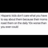 Lmao, Memes, and Moms: Hispanic kids don't care what you have  to say about them because their moms  roast them on the daily 10x worse than  you ever could Lmao 😂😂😂😂