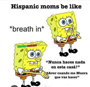 "Even after you legit helped clean all day 😂🤣: Hispanic moms be like  *breath in*  HISPANIC FROBLES  ""Nunca haces nada  en esta casá!""  Aver cuando me Muera  que vas hacer"" Even after you legit helped clean all day 😂🤣"