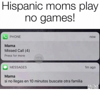Memes, Moms, and Phone: Hispanic moms play  no games!  PHONE  now  Mama  Missed Call (4)  Press for more  MESSAGES  1m ago  Mama  si no llegas en 10 minutos buscate otra familia 😂😂😂  Follow us Mexican Problems 👈🏼