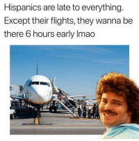 Latinos, Memes, and True: Hispanics are late to everything  Except their flights, they wanna be  there 6 hours early Imao So true 😂 Follow Us➡️ @nochill_latinos