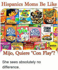 "Be Like, Family, and Lmao: Hispanics Moms Be Like  Nut  Toast  crunch  rain  CORN  FLAKES  O  Rea  MOVIE  FAMILY SITE  Whole Grain  Cheerios  Raisin  Cheerios  Bran  Mijo, Quiere ""Con Flay""?  She sees absolutely no  difference. Lmao😂😂 Follow @wtfmexicans👈🏼😂 WTFMEXICANS"