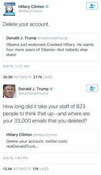 The 2016 elections have come down to this... fighting on Twitter: Histor  Hillary Clinton  @Hillary Clinton  made.  Delete your account.  Donald J. Trump  arealDonald Trump  Obama just endorsed Crooked Hillary. He wants  four more years of Obama-but nobody else  does!  6/9/16, 11:27 AM  30.5K  RETWEETS  27.7K  LIKES   Donald J. Trump  arealDonald Trump  How long did it take your staff of 823  people to think that up--and where are  your 33,000 emails that you deleted?  Hillary Clinton  @Hillary Clinton  Delete your account. twitter.com/  realDonald Trum...  6/9/16, 1:40 PM  13.4K  RETWEETS  17K  LIKES The 2016 elections have come down to this... fighting on Twitter