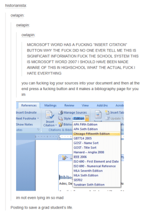 """I never knew this…omg-humor.tumblr.com: historianista:  owlapin:  owlapin:  owlapin:  MICROSOFT WORD HAS A FUCKING """"INSERT CITATION""""  BUTTON WHY THE FUCK DID NO ONE EVER TELL ME THIS IS  SIGNIFICANT INFORMATION FUCK THE SCHOOL SYSTEM THIS  IS MICROSOFT WORD 2007 I SHOULD HAVE BEEN MADE  AWARE OF THIS IN HIGHSCHOOL WHAT THE ACTUAL FUCK I  HATE EVERYTHING  you can fucking log your sources into your document and then at the  end press a fucking button and it makes a bibliography page for you  im  Acrob  References  Mailings  Review  View  Add-Ins  Insert Endnote  Manage Sources  Insert Tab  E Update Ta  E Style: Edition  Next Footnote  Insert  Biblio APA Fifth Edition  efe  Show Notes  Citation  Citations & Biblid APA Sixth Edition  otes  Chicago Fifteenth Edition  GB7714 2005  GOST - Name Sort  GOST - Title Sort  Harvard - Anglia 2008  IEEE 2006  ISO 690 - First Element and Date  ISO 690 - Numerical Reference  MLA Seventh Edition  Biblio  MLA Sixth Edition  SISTO2  Ades, Da Turabian Sixth Edition  Da  im not even lying im so mad  Posting to save a grad student's life. I never knew this…omg-humor.tumblr.com"""