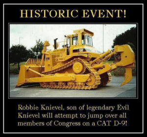 Throw the White House in there and Id pay to watch that.: HISTORIC EVENT!  CAT  DON !  Robbie Knievel, son of legendary Evil  Knievel will attempt to jump over all  members of Congress on a CAT D-9! Throw the White House in there and Id pay to watch that.
