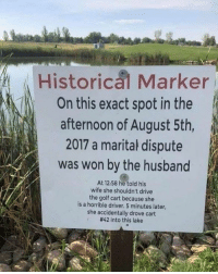 Funny, Drive, and Golf: Historica Marker  On this exact spot in the  afternoon of August 5th,  2017 a marital dispute  was won by the husband  At 12:58 he told his  wife she shouldn't drive  the golf cart because she  is a horrible driver. 5 minutes later,  she accidentally drove cart  #42 into this lake LMAOOOOOO https://t.co/o8qHiSTXQL