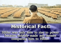 Original meme by Joey Miller: Historical Fact:  Hitler was only able to rise to power  cause nobody made any memes  comparing him to Hitler. Original meme by Joey Miller