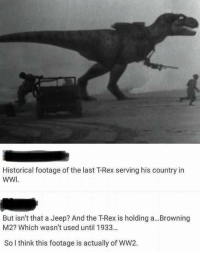 Historical footage of the last T-Rex serving his country in  WWI  But isn't that a Jeep? And the T-Rex is holding a.. .Browning  M2? Which wasn't used until 1933...  So l think this footage is actually of WW2.
