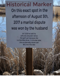 Memes, Drive, and Golf: Historical Marker  On this exact spot in the  afternoon of August 5th,  2017 a marital dispute  was won by the husband  At 12:58 he told his  wife she shouldn't drive  the golf cart because she  is a horrible driver. 5 minutes later,  she accidentally drove cart  #42 into this lake And you know she bitched about that sign.... Thoughts and prayers. rip