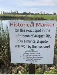 Hallowed ground circa 2017: Historical Marker  On this exact spot in the  afternoon of August 5th,  2017 a marital dispute  was won by the husband  At 12:58 he told his  wife she shouldn't drive  the golf cart because she  is a horrible driver. 5 minutes later,  she accidentally drove cart  #42 into this lake Hallowed ground circa 2017