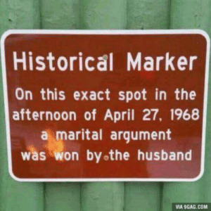 9gag, Husband, and Historical: Historical Marker  On this exact spot in the  afternoon of April 27, 1968  a marital argument  was won byothe husband  VIA 9GAG.COM Nothing but lies