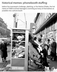 Historical: historical memes: phonebooth stuffing  before the mannequin challenge, planking, or the Harlem Shake, the hot  meme of 1959 involved teenagers cramming as many of themselves as  possible into a phone booth  TELEPHONE