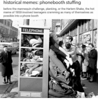 Oh my gosh guys... 😂😂😂: historical memes: phonebooth stuffing  before the mannequin challenge, planking, or the Harlem Shake, the hot  meme of 1959 involved teenagers cramming as many of themselves as  possible into a phone booth  TELEPHONE Oh my gosh guys... 😂😂😂