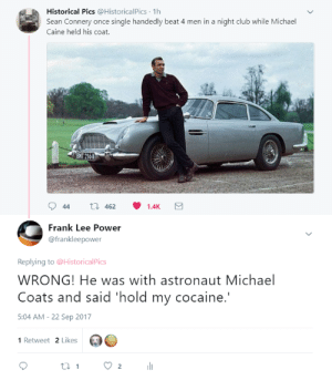 Graham Norton would like this: Historical Pics @HistoricalPics 1h  Sean Connery once single handedly beat 4 men in a night club while Michael  Caine held his coat.  ENT 216A  Frank Lee Power  @frankleepower  Replying to @HistoricalPics  WRONG! He was with astronaut Michael  Coats and said 'hold my cocaine.  5:04 AM-22 Sep 2017  1 Retweet 2 Likes Graham Norton would like this
