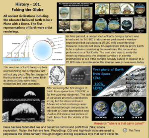 """KNOW THE HISTORY AND KNOW THE LIES: History 101,  Faking the Globe  ALL ANCIENT CIVILISATIONS, RELIGIONS, AND  RACES BELIEVED IN A FLAT EARTH  All ancient civilizations including  EDpcian  Norse  Hindu  Mayan  the educated believed Earth to be a  Chinese  Roman  Islam  Plane with a Dome. The first  representations of Earth were artist  renderings  FE Map 1587  Babylonian  Japanese  Greek  Hebrew  Inca  Navajo  renan  As time passed, a unique idea of Earth being a sphere was  introduced. In 240 BC Eratosthenes performed a shadow  experiment that calculated a 25,000 mile circumference.  However, most do not know his experiment did not prove Earth  to be a sphere considering the results are the same when  performed on a Flat Earth. The next step was to verify the  theory by measuring the alleged curvature of several  landmasses to see if the surface actually curves in relation to a  25,000 mile circumference. But it never was proven even today.  Divergent Rays  Paralel Rays  Globe Earth Mode  Flat Earth Model  This new idea of Earth being a sphere  was fascinating and accepted a fact  without any proof. The first images of  Earth presented with the belief Earth  as being a Globe were artist  renderings and then animation.  First photo of Earth  from Space  Small and  local Sun not  bright enough  to light up all  of surface.  UNIVERSAL  1946  PICTURE  100%  LEVEL  After receiving the first images of  Earth from space from 316,800', a  flat Horizon was observed. The lack  of curvature proved Eratosthenes  wrong but the idea continued  Advanced artist renderings were  introduced through composites to  fabricate a Globe appearance and  used as if it were a real picture of  Earth taken from the vicinity of the  Moon  Hare you can see the compasite layes used to fakce the dleba in the first allaged  photo taken in 1966. http://images.specere.ccm/es/2011/EL-19989-00124p  2012  2002  2015  (Enlarged image of earth 1966)  Research """"Where is that damn curve?""""  Ideas became fabr"""