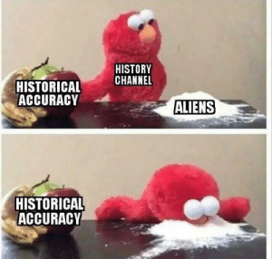 Aliens, History, and Historical: HISTORY  CHANNEL  HISTORICAL  ACCURACY  ALIENS  HISTORICAL  ACCURACY BUT ALIENS ARE REAL
