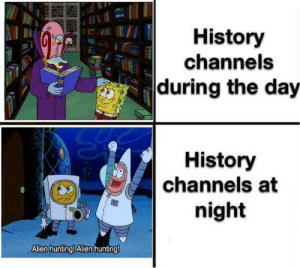 Just over here learning: History  channels  during the day  History  channels at  night  Allen hunting! Alen hunting! Just over here learning