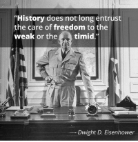 "Memes, History, and Nope: ""History does not long entrust  the care of freedom to the  weak or thetimid.""  Dwight D. Eisenhower Nope!"