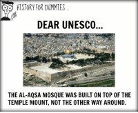 Memes, History, and 🤖: HISTORY FOR DUMMIES  DEAR UNESCO  THE AL-AQSA MOSQUE WAS BUILT ON TOP 0F THE  TEMPLE MOUNT, NOT THE OTHER WAY AROUND.
