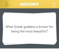 "Beautiful, Fake, and Head: HISTORY  h  What Greek goddess is known for  being the most beautiful? keyhollow:  knitmeapony: 28weekslaterhater:  knitmeapony:  ravenclawslibrary:  smurflewis:  DONT ASK ME THIS, THIS IS HOW THE TROJAN WAR STARTED, I DONT WANT THIS MAN  Right away, Aphrodite popped into my head. And then I'm just like, ""DAMMIT, DID YOU LEARN NOTHING FROM PARIS? YOU ARE AN EMBARRASSMENT, AND NOW ALL THE TROJANS ARE DEAD. I HOPE YOU'RE HAPPY.""  If you are ever actually in this situation, pro-tip: name Persephone.  Half the goddesses will be too surprised to smite you immediately and while Hades won't do you any favors he may at least high-five you while your on your way down.  Another tip: name Mesperyian. Not only will you shock everyone, including her (since Aphrodite was a jealous ho who burnt half her face off), but you'll win Hades' favour. As his most beloved daughter, anything that praises her will make you a kind human to her, an okay human to him, and a genuinely good person to anyone else.  I heartily endorse this alternative answer.   Fake goddess unfortunately. Yell Hera, she might save-ish you if she's feelin her oats, it's a good day, the wind is blowing to the west, and it's 9:04am"