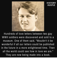"Were not all the way there yet, but were making progress.: HISTORY  HUSTLE  Hundreds of love letters between two gay  WWII soldiers were discovered and sold to a  museum. One of them said, ""Wouldn't it be  wonderful if all our letters could be published  in the future in a more enlightened time. Then  all the world could see how in love we are.""  They are now being made into a book Were not all the way there yet, but were making progress."