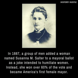 *curb your enthusiasm music plays*: HISTORY HUSTLE  In 1887, a group of men added a woman  named Susanna M. Salter to a mayoral ballot  as a joke intended to humiliate women.  Instead, she won over 60% of the vote and  became America's first female mayor. *curb your enthusiasm music plays*