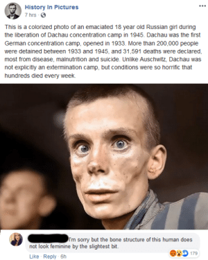 Does not look feminine...: History In Pictures  7 hrs 0  This is a colorized photo of an emaciated 18 year old Russian girl during  the liberation of Dachau concentration camp in 1945. Dachau was the first  German concentration camp, opened in 1933. More than 200,000 people  were detained between 1933 and 1945, and 31,591 deaths were declared,  most from disease, malnutrition and suicide. Unlike Auschwitz, Dachau was  not explicitly an extermination camp, but conditions were so horrific that  hundreds died every week.  I'm sorry but the bone structure of this human does  not look feminine by the slightest bit.  D 179  Reply - 6h  Like Does not look feminine...