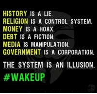 Memes, 🤖, and Corporation: HISTORY IS A LIE.  RELIGION IS A CONTROL SYSTEM.  MONEY IS A HOAX.  DEBT IS A FICTION  MEDIA IS MANIPULATION.  GOVERNMENT IS A CORPORATION.  THE SYSTEM IS AN ILLUSION.  http://t.co/aqSWiilUcN