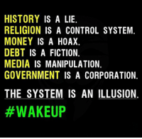 Memes, 🤖, and Corporation: HISTORY IS A LIE.  RELIGION IS A CONTROL SYSTEM.  MONEY IS A HOAX.  DEBT IS A FICTION.  MEDIA IS MANIPULATION.  GOVERNMENT IS A CORPORATION.  THE SYSTEM IS AN ILLUSION  Wakeup