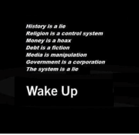 Memes, History, and Fictional: History is a lie  Religion is a control system  Money is a hoax  Debt is a fiction  Media is Imanipulation  Government is a corporation  The system is a lie  Wake Up ~ By Ded Silence