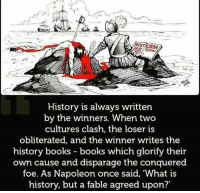 Who writes #history?: History is always written  by the winners. When two  cultures clash, the loser is  obliterated, and the winner writes the  history books books which glorify their  own cause and disparage the conquered  foe. As Napoleon once said, 'What is  history, but a fable agreed upon?' Who writes #history?