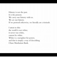 ~ James Baldwin: History is not the past.  It is the present.  We carry our history with us.  We are our history.  If we pretend otherwise, we literally are criminals.  I attest to this:  the world is not white;  it never was white,  cannot be white.  White is a metaphor for power,  and that is simply a way of describing  Chase Manhattan Bank. ~ James Baldwin