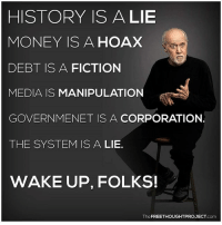💭 Anyone else miss George Carlin? 💭🤔🤔🤔💭 Join Us: @TheFreeThoughtProject 💭 TheFreeThoughtProject 💭 LIKE our Facebook page & Visit our website for more News and Information. Link in Bio... 💭 www.TheFreeThoughtProject.com: HISTORY ISA LIE  MONEY IS A HOAX  DEBT IS A FICTION  MEDIA IS MANIPULATION  GOVERNMENET IS A CORPORATION.  THE SYSTEM IS A LIE.  WAKE UP, FOLKS!  TheFREETHOUGHTPROJECT.com 💭 Anyone else miss George Carlin? 💭🤔🤔🤔💭 Join Us: @TheFreeThoughtProject 💭 TheFreeThoughtProject 💭 LIKE our Facebook page & Visit our website for more News and Information. Link in Bio... 💭 www.TheFreeThoughtProject.com