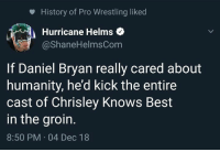 Daniel Bryan: History of Pro Wrestling liked  Hurricane Helms  @ShaneHelmsCom  If Daniel Bryan really cared about  humanity, he'd kick the entire  cast of Chrisley Knows Best  in the groin.  8:50 PM 04 Dec 18