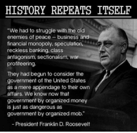 "Memes, Monopoly, and Franklin D. Roosevelt: HISTORY REPEATS ITSELF  ""We had to struggle with the old  enemies of peace-business and  financial monopoly, speculation,  reckless banking, class  antagonism, sectionalism, war  profiteering  They had begun to consider the  government of the United States  as a mere appendage to their own  affairs. We know now that  government by organized money  is just as dangerous as  government by organized mob.""  President Franklin D. Roosevelt"