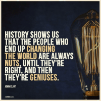 Eliot: HISTORY SHOWS US  THAT THE PEOPLE WHO  END UP CHANGING  NUTS UNTIL THEY'RE  RIGHT, AND THEN  THEY'RE GENIUSES  JOHN ELIOT  THE MIND(NEAS  電變